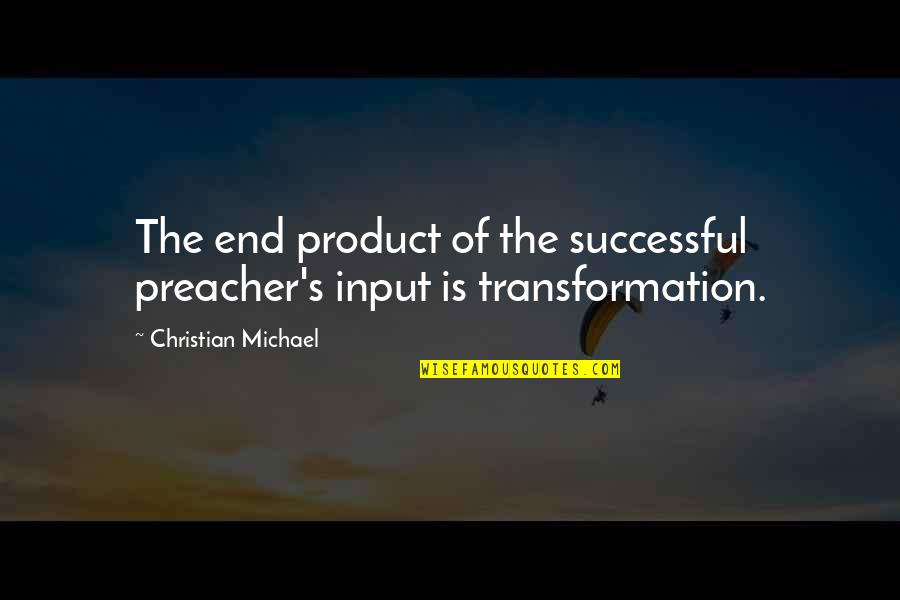 Art Motivational Quotes By Christian Michael: The end product of the successful preacher's input
