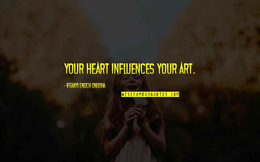 Art Motivational Quotes By Ifeanyi Enoch Onuoha: Your heart influences your art.