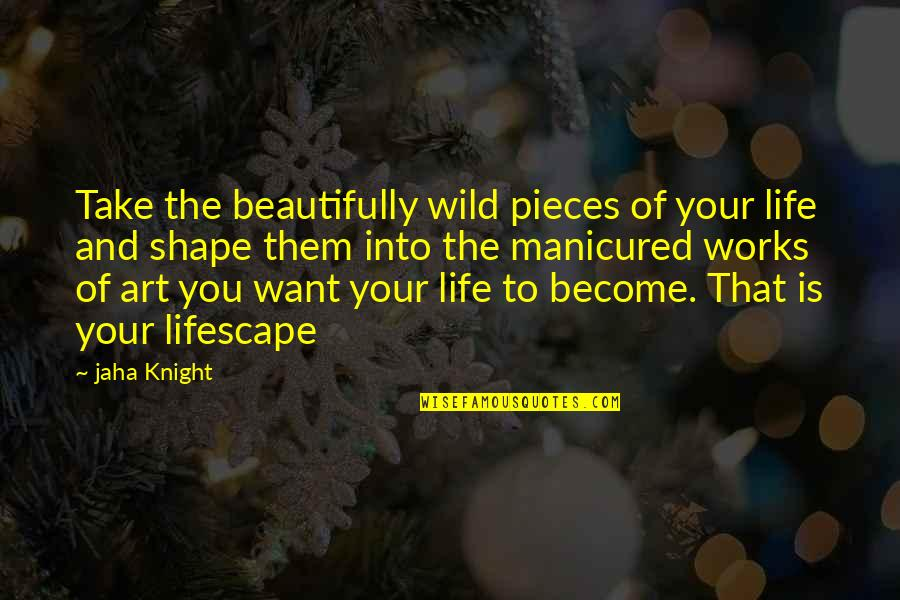 Art Motivational Quotes By Jaha Knight: Take the beautifully wild pieces of your life
