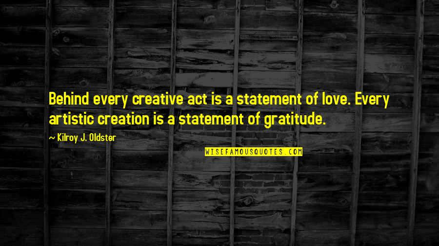 Art Motivational Quotes By Kilroy J. Oldster: Behind every creative act is a statement of