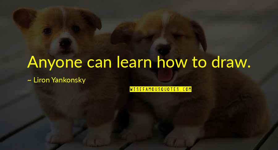 Art Motivational Quotes By Liron Yankonsky: Anyone can learn how to draw.