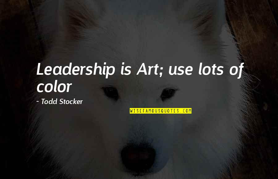 Art Motivational Quotes By Todd Stocker: Leadership is Art; use lots of color