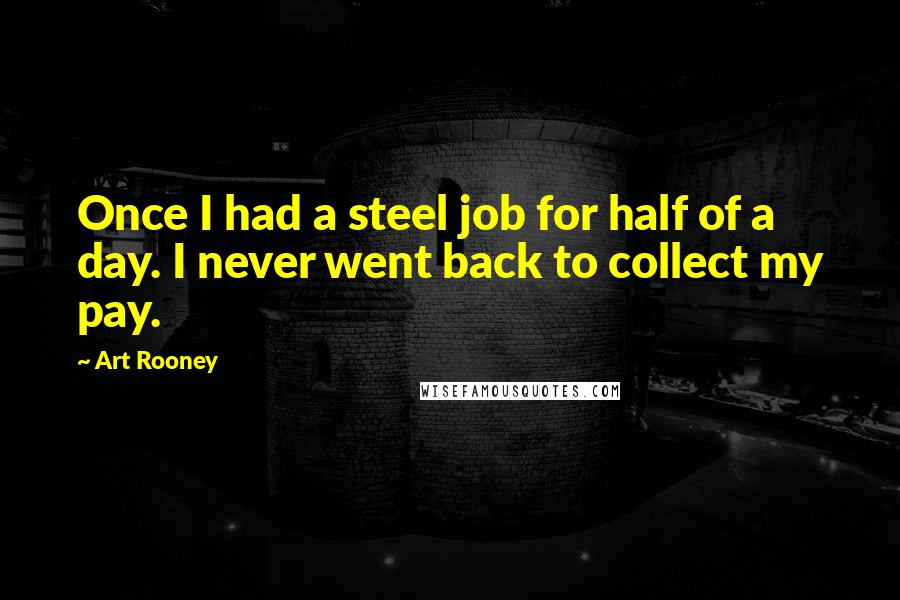 Art Rooney quotes: Once I had a steel job for half of a day. I never went back to collect my pay.
