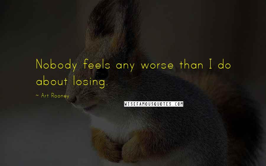 Art Rooney quotes: Nobody feels any worse than I do about losing.