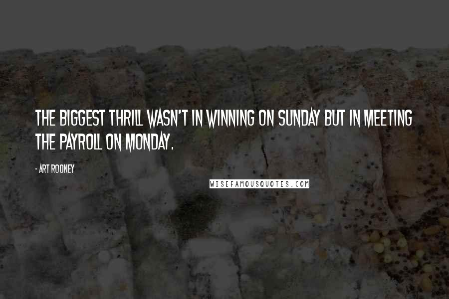 Art Rooney quotes: The biggest thrill wasn't in winning on Sunday but in meeting the payroll on Monday.