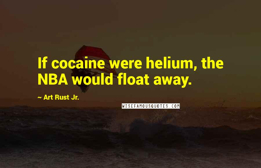 Art Rust Jr. quotes: If cocaine were helium, the NBA would float away.