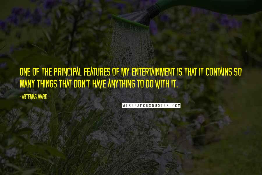 Artemas Ward quotes: One of the principal features of my entertainment is that it contains so many things that don't have anything to do with it.