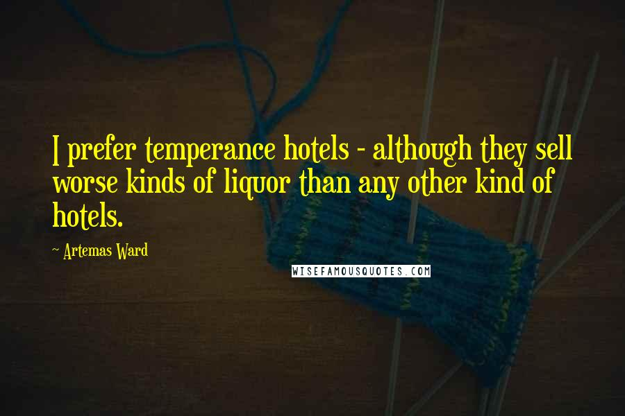 Artemas Ward quotes: I prefer temperance hotels - although they sell worse kinds of liquor than any other kind of hotels.