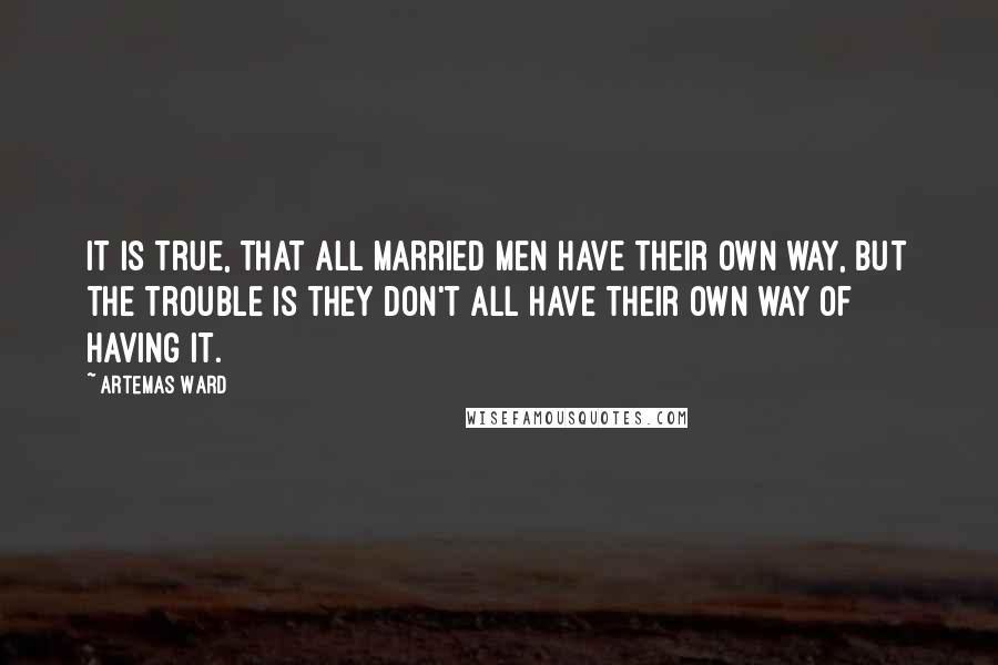 Artemas Ward quotes: It is true, that all married men have their own way, but the trouble is they don't all have their own way of having it.