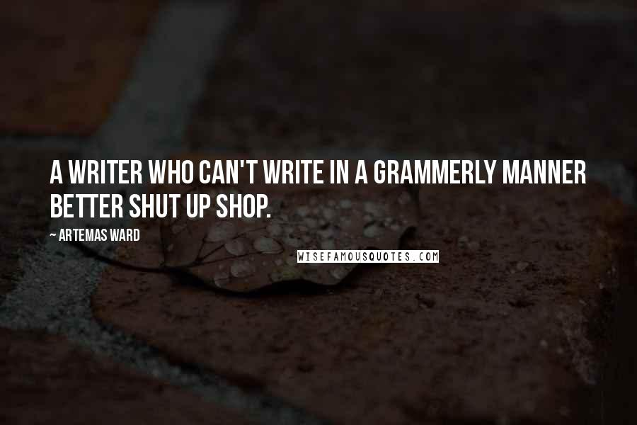 Artemas Ward quotes: A writer who can't write in a grammerly manner better shut up shop.