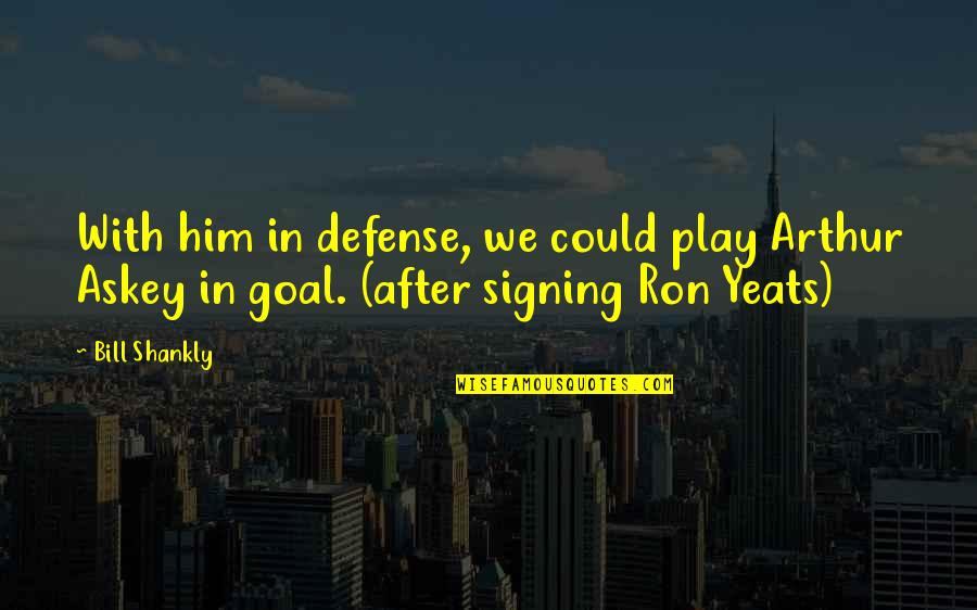 Arthur Askey Quotes By Bill Shankly: With him in defense, we could play Arthur