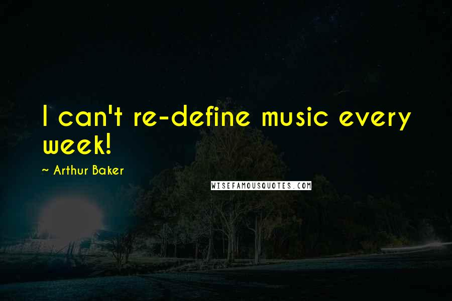 Arthur Baker quotes: I can't re-define music every week!