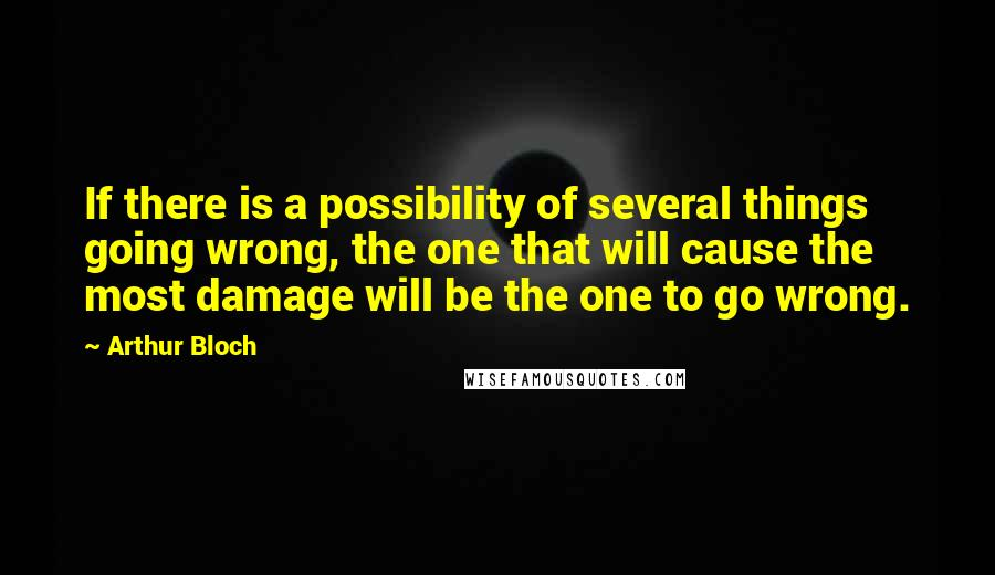 Arthur Bloch quotes: If there is a possibility of several things going wrong, the one that will cause the most damage will be the one to go wrong.