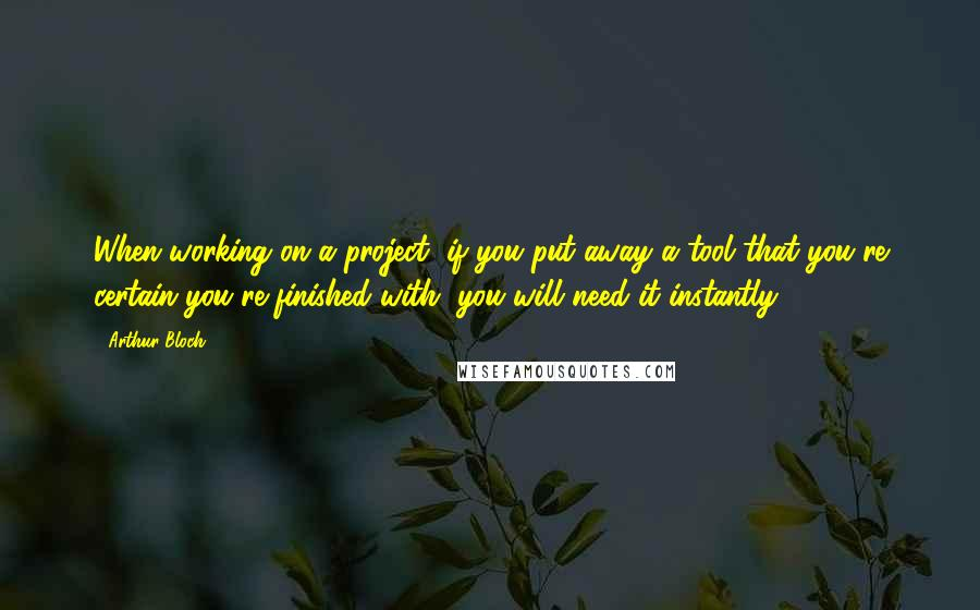 Arthur Bloch quotes: When working on a project, if you put away a tool that you're certain you're finished with, you will need it instantly.