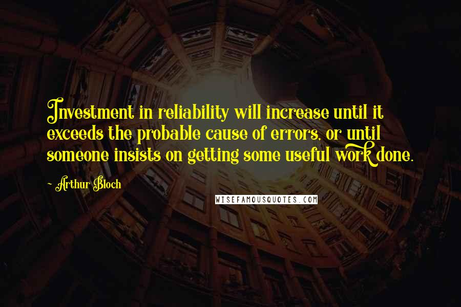 Arthur Bloch quotes: Investment in reliability will increase until it exceeds the probable cause of errors, or until someone insists on getting some useful work done.