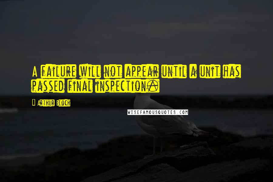 Arthur Bloch quotes: A failure will not appear until a unit has passed final inspection.