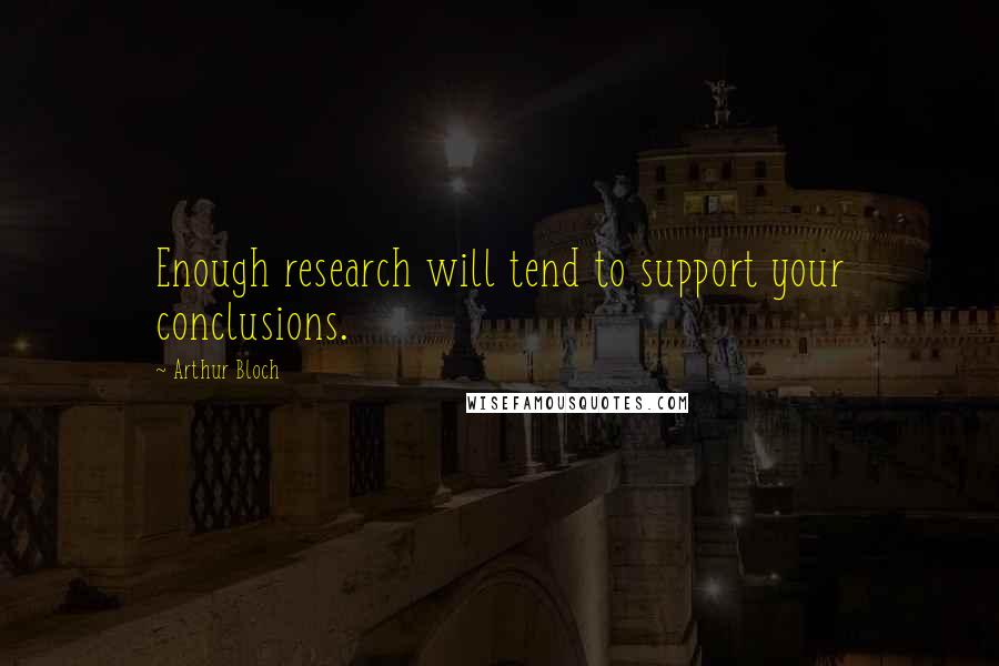 Arthur Bloch quotes: Enough research will tend to support your conclusions.