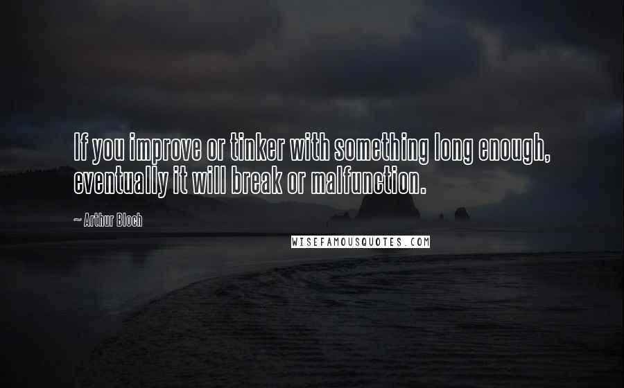 Arthur Bloch quotes: If you improve or tinker with something long enough, eventually it will break or malfunction.