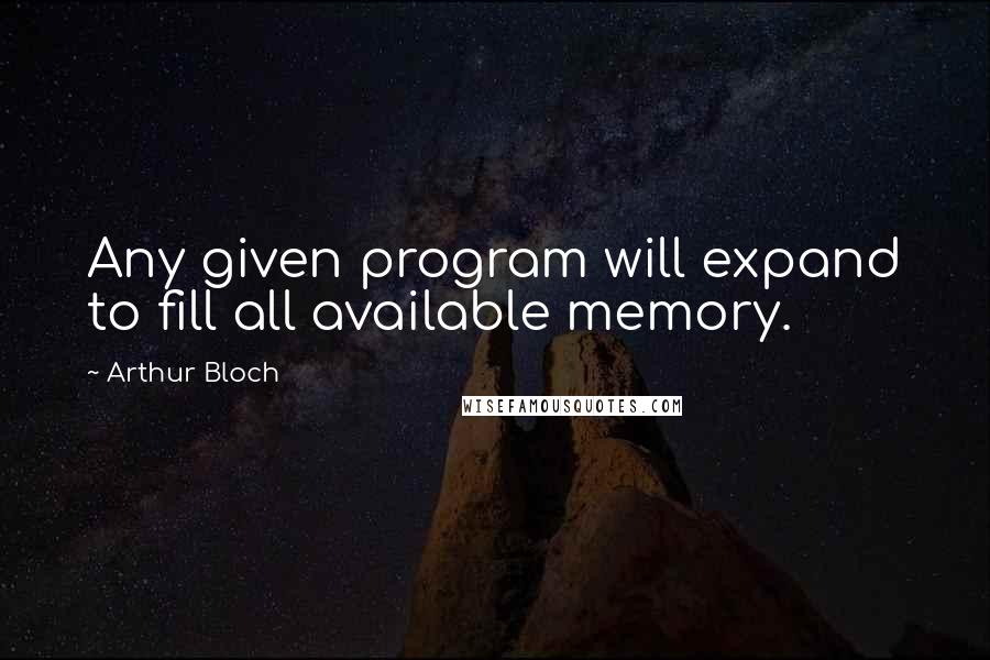 Arthur Bloch quotes: Any given program will expand to fill all available memory.