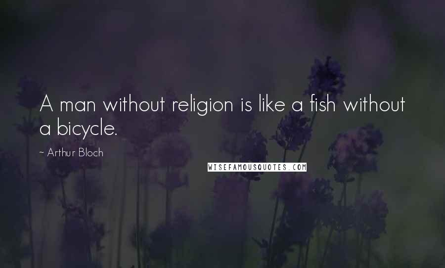 Arthur Bloch quotes: A man without religion is like a fish without a bicycle.