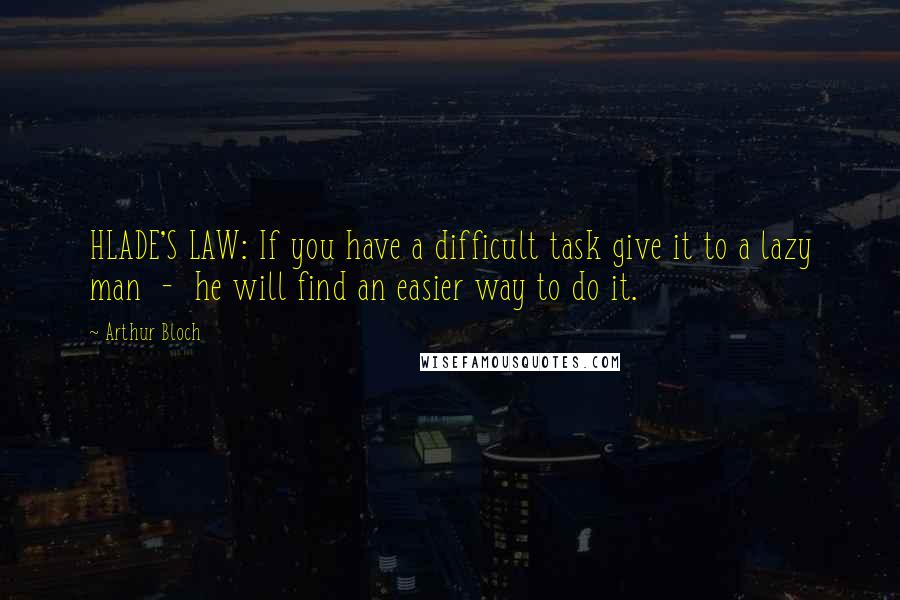 Arthur Bloch quotes: HLADE'S LAW: If you have a difficult task give it to a lazy man - he will find an easier way to do it.