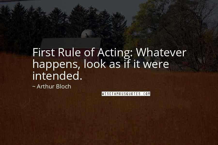 Arthur Bloch quotes: First Rule of Acting: Whatever happens, look as if it were intended.