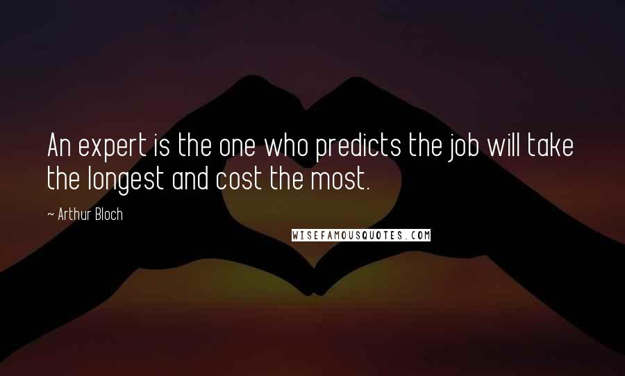 Arthur Bloch quotes: An expert is the one who predicts the job will take the longest and cost the most.