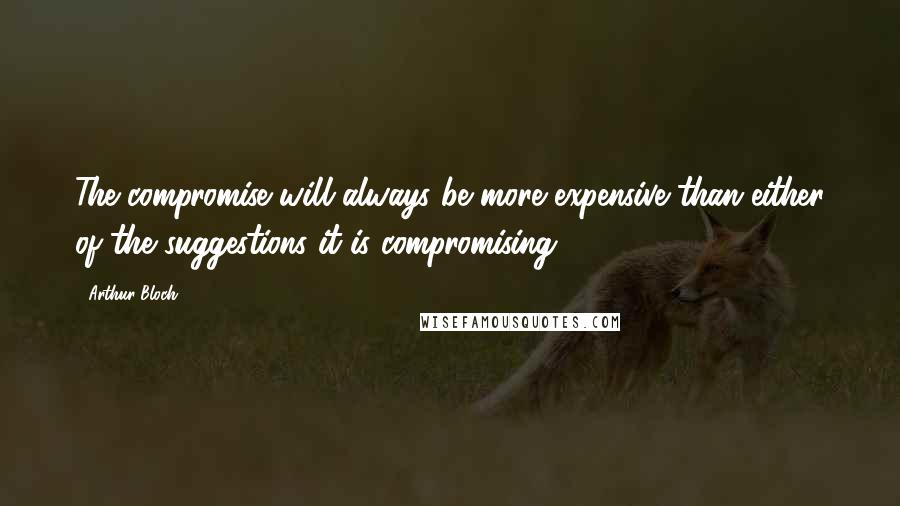 Arthur Bloch quotes: The compromise will always be more expensive than either of the suggestions it is compromising.