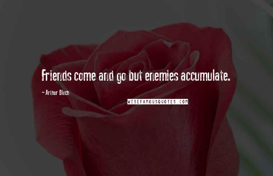 Arthur Bloch quotes: Friends come and go but enemies accumulate.