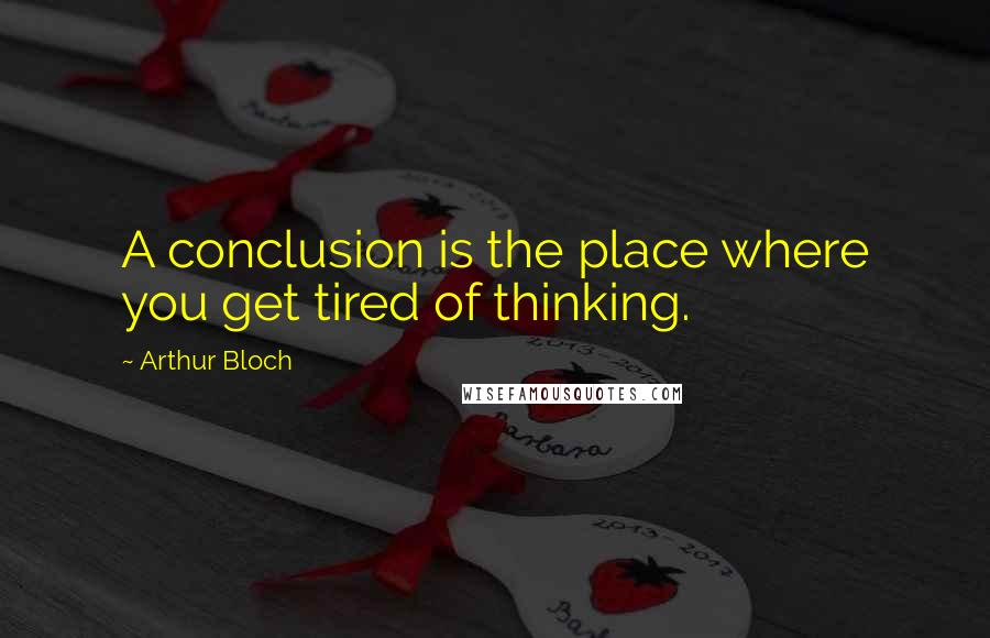 Arthur Bloch quotes: A conclusion is the place where you get tired of thinking.
