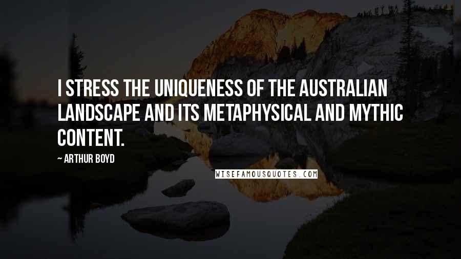 Arthur Boyd quotes: I stress the uniqueness of the Australian landscape and its metaphysical and mythic content.