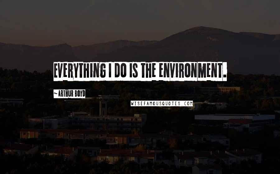 Arthur Boyd quotes: Everything I do is the environment.