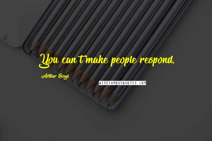 Arthur Boyd quotes: You can't make people respond.