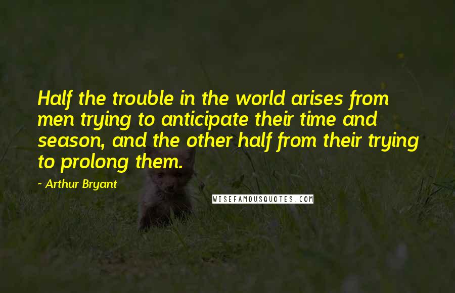 Arthur Bryant quotes: Half the trouble in the world arises from men trying to anticipate their time and season, and the other half from their trying to prolong them.