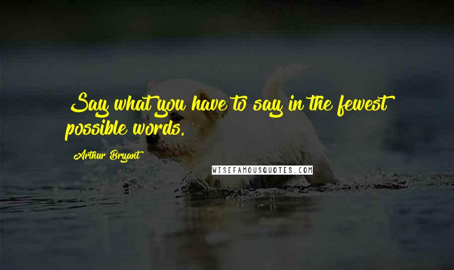 Arthur Bryant quotes: Say what you have to say in the fewest possible words.