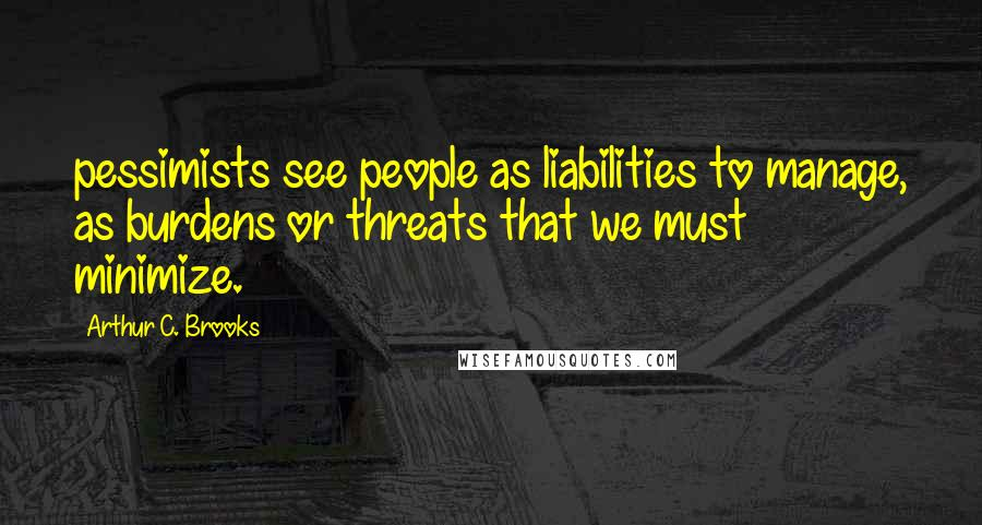 Arthur C. Brooks quotes: pessimists see people as liabilities to manage, as burdens or threats that we must minimize.