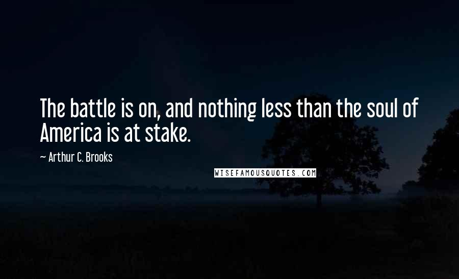 Arthur C. Brooks quotes: The battle is on, and nothing less than the soul of America is at stake.