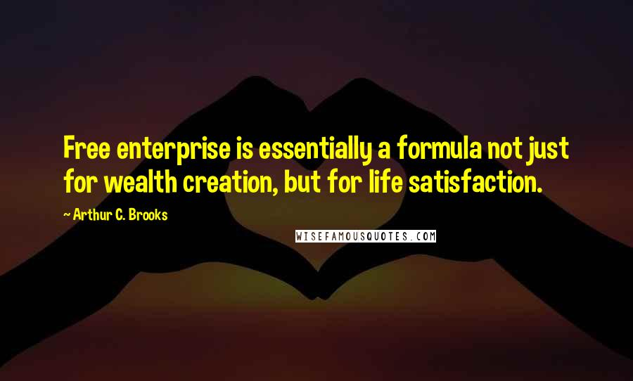 Arthur C. Brooks quotes: Free enterprise is essentially a formula not just for wealth creation, but for life satisfaction.