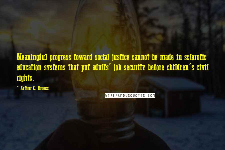Arthur C. Brooks quotes: Meaningful progress toward social justice cannot be made in sclerotic education systems that put adults' job security before children's civil rights.