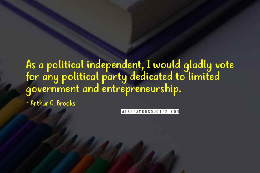 Arthur C. Brooks quotes: As a political independent, I would gladly vote for any political party dedicated to limited government and entrepreneurship.