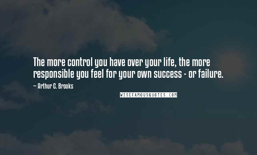 Arthur C. Brooks quotes: The more control you have over your life, the more responsible you feel for your own success - or failure.
