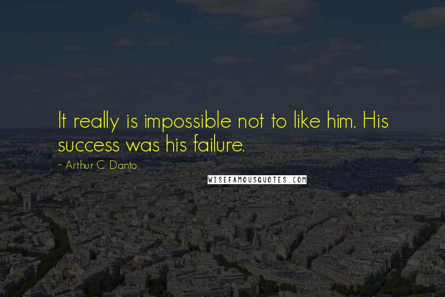 Arthur C. Danto quotes: It really is impossible not to like him. His success was his failure.
