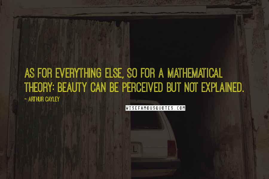 Arthur Cayley quotes: As for everything else, so for a mathematical theory: beauty can be perceived but not explained.