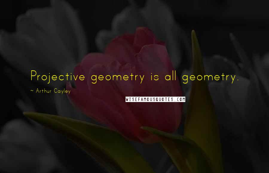 Arthur Cayley quotes: Projective geometry is all geometry.