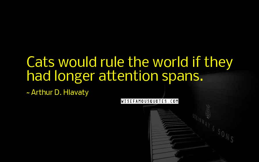 Arthur D. Hlavaty quotes: Cats would rule the world if they had longer attention spans.