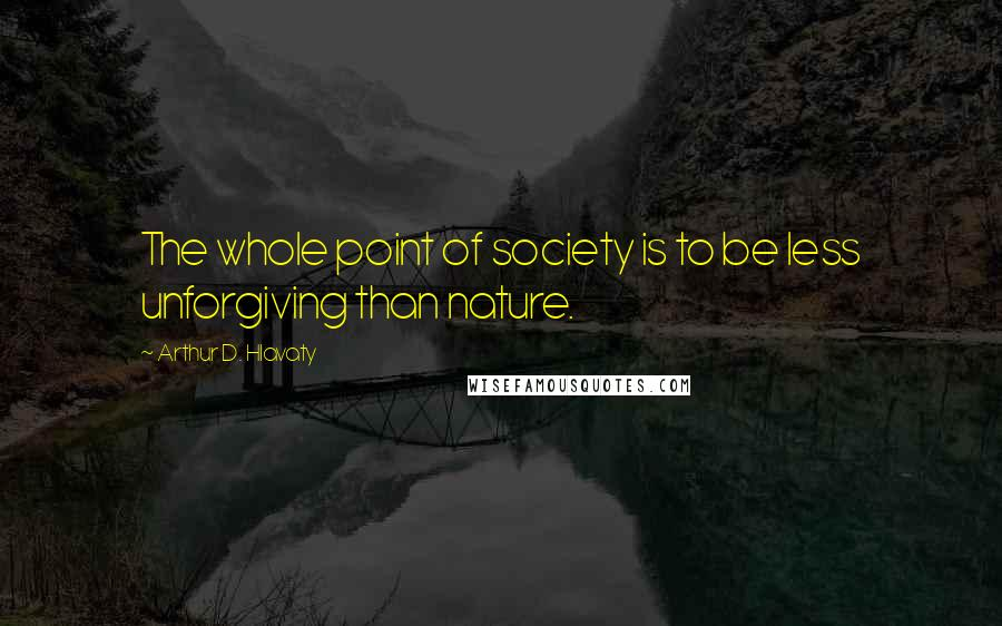 Arthur D. Hlavaty quotes: The whole point of society is to be less unforgiving than nature.