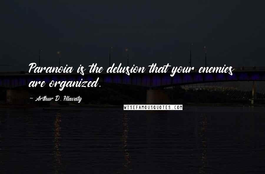 Arthur D. Hlavaty quotes: Paranoia is the delusion that your enemies are organized.