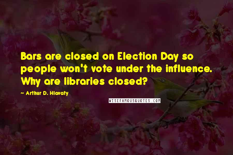 Arthur D. Hlavaty quotes: Bars are closed on Election Day so people won't vote under the influence. Why are libraries closed?