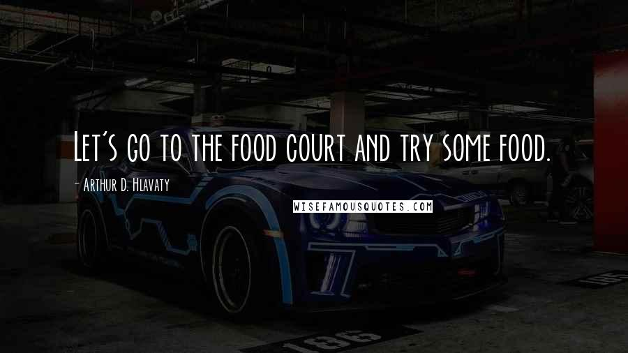 Arthur D. Hlavaty quotes: Let's go to the food court and try some food.