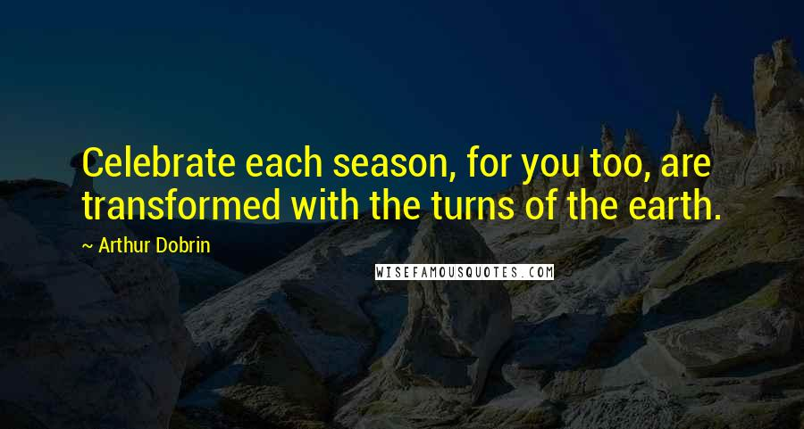 Arthur Dobrin quotes: Celebrate each season, for you too, are transformed with the turns of the earth.